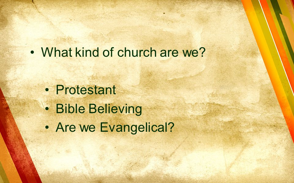 What kind of church are we? Protestant Bible Believing Are we Evangelical?