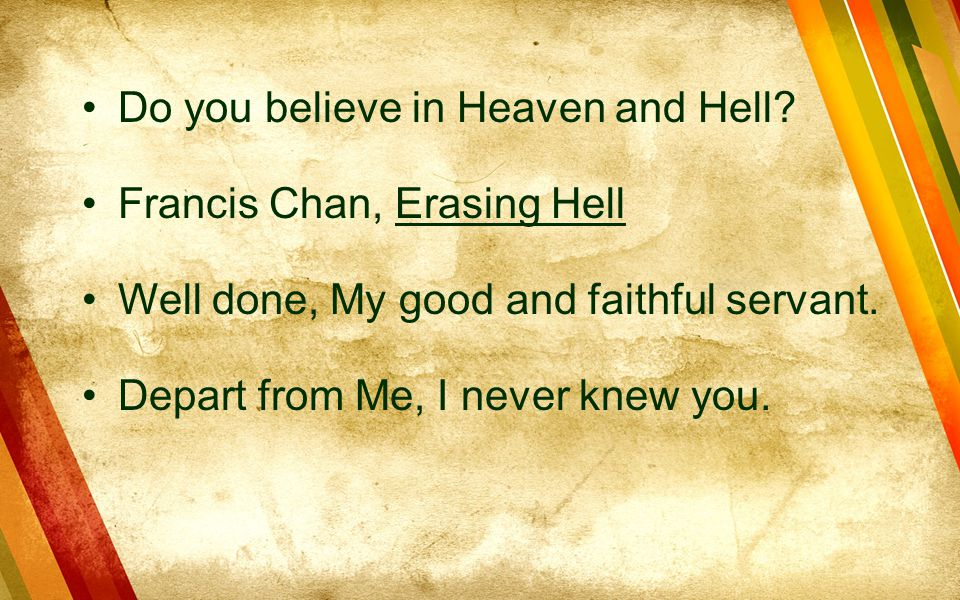 Do you believe in Heaven and Hell? Francis Chan, Erasing Hell Well done, My good and faithful servant. Depart from Me, I never knew you.