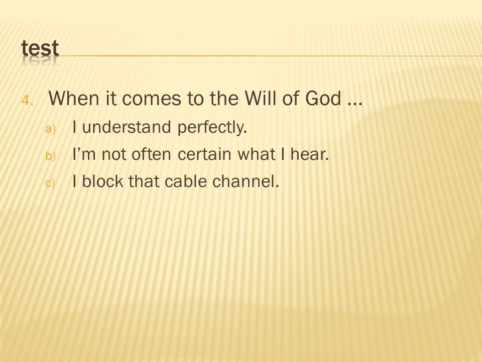 4. When it comes to the Will of God... a) I understand perfectly. b) I'm not often certain what I hear. c) I block that cable channel.