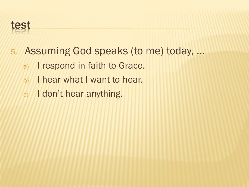 5. Assuming God speaks (to me) today,... a) I respond in faith to Grace.