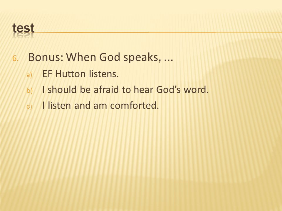 6. Bonus: When God speaks,... a) EF Hutton listens. b) I should be afraid to hear God's word. c) I listen and am comforted.