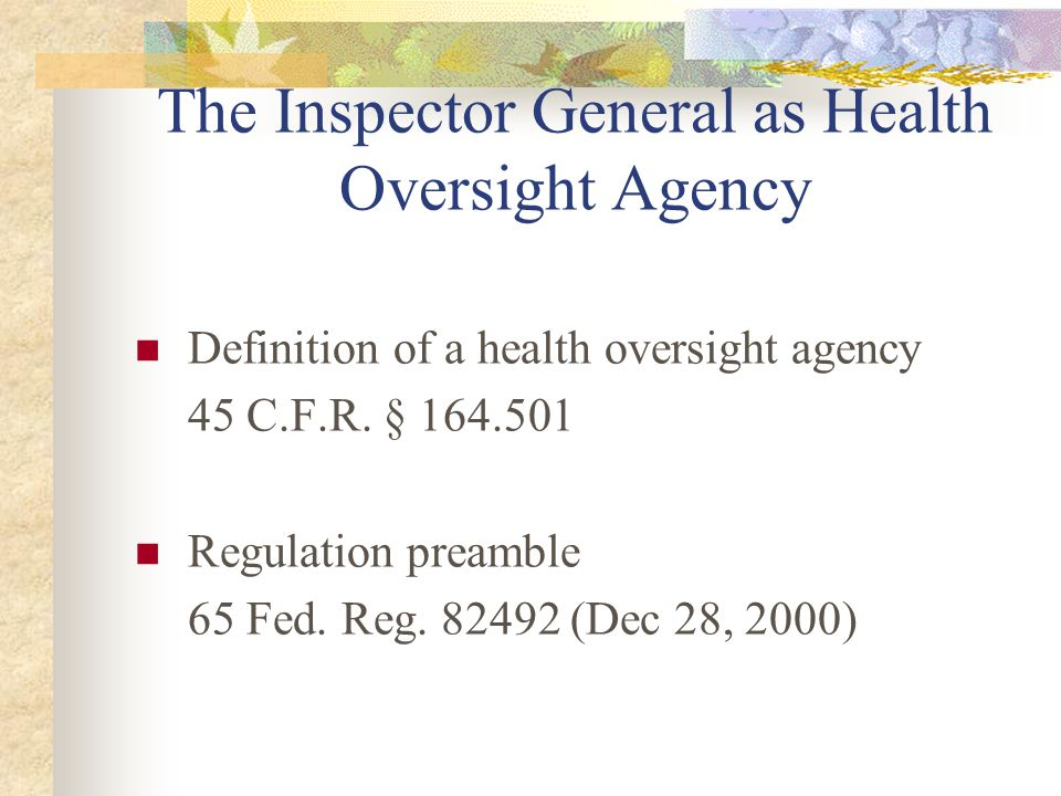 The Inspector General as Health Oversight Agency Definition of a health oversight agency 45 C.F.R. § 164.501 Regulation preamble 65 Fed. Reg. 82492 (D