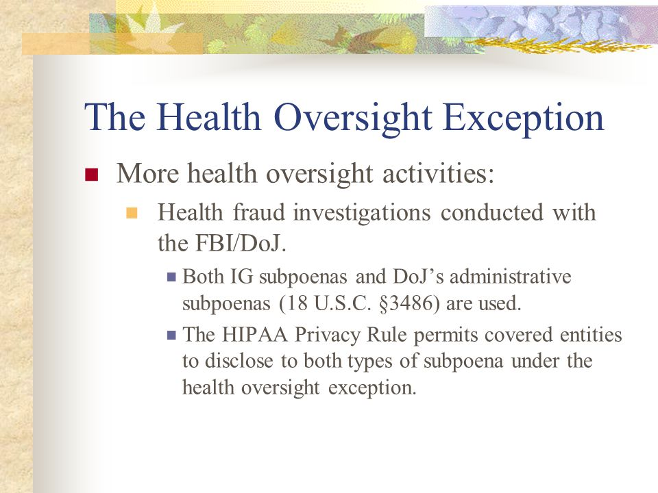 The Health Oversight Exception More health oversight activities: Health fraud investigations conducted with the FBI/DoJ. Both IG subpoenas and DoJ's a