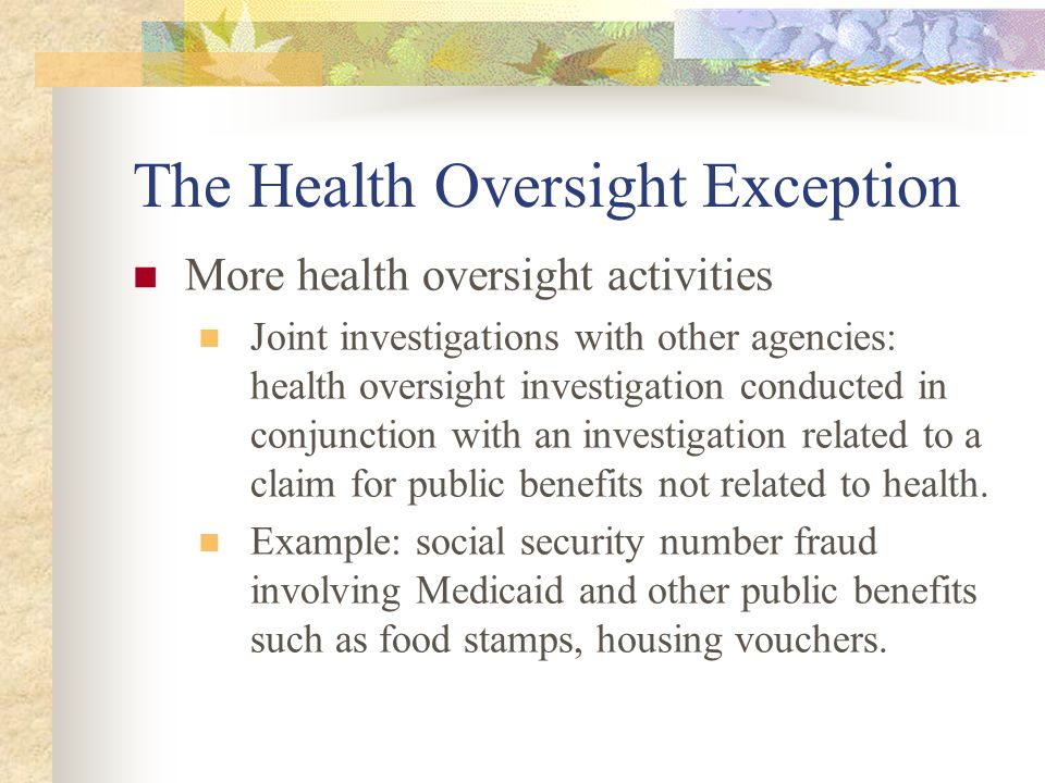 The Health Oversight Exception More health oversight activities Joint investigations with other agencies: health oversight investigation conducted in