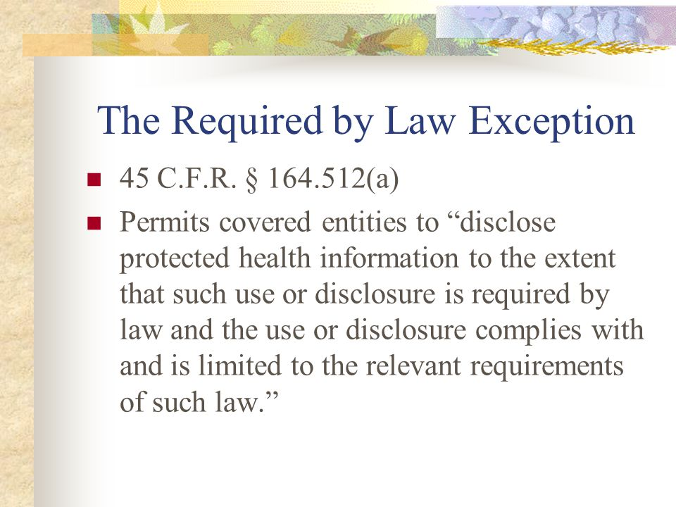 "The Required by Law Exception 45 C.F.R. § 164.512(a) Permits covered entities to ""disclose protected health information to the extent that such use or"