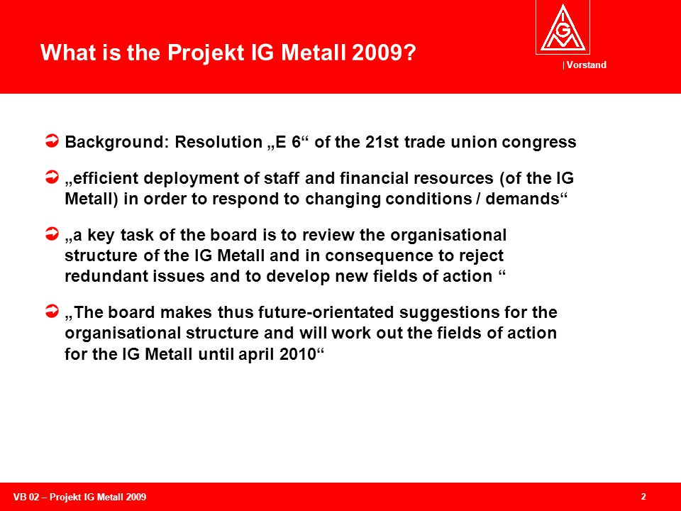Vorstand 13 VB 02 – Projekt IG Metall 2009 Strike out in a new direction The overal performance of the IG Metall is good.