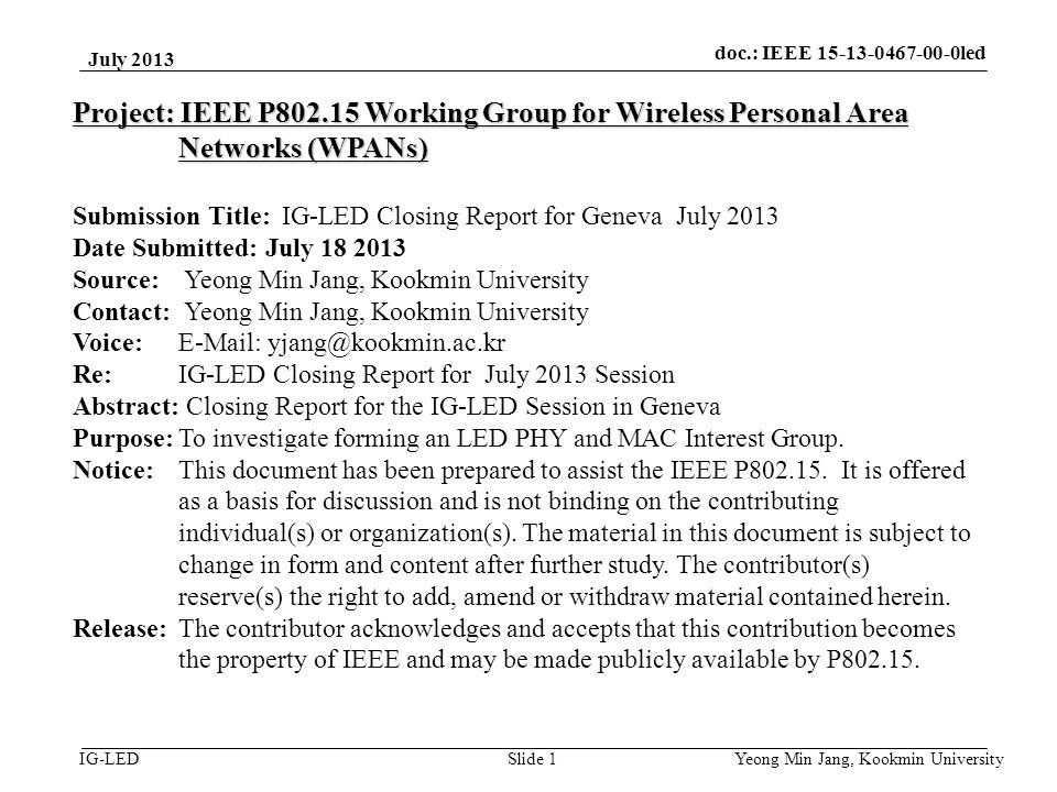 doc.: IEEE 15-08-0214-01-vlc IG-LED July 2013 Yeong Min Jang, Kookmin University Slide 1 Project: IEEE P802.15 Working Group for Wireless Personal Area Networks (WPANs) Submission Title: IG-LED Closing Report for Geneva July 2013 Date Submitted: July 18 2013 Source: Yeong Min Jang, Kookmin University Contact: Yeong Min Jang, Kookmin University Voice: E-Mail: yjang@kookmin.ac.kr Re: IG-LED Closing Report for July 2013 Session Abstract: Closing Report for the IG-LED Session in Geneva Purpose:To investigate forming an LED PHY and MAC Interest Group.