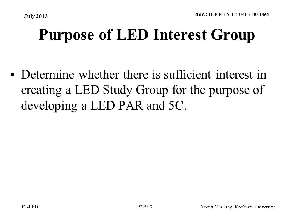 doc.: IEEE 15-08-0214-01-vlc IG-LED Purpose of LED Interest Group Determine whether there is sufficient interest in creating a LED Study Group for the purpose of developing a LED PAR and 5C.