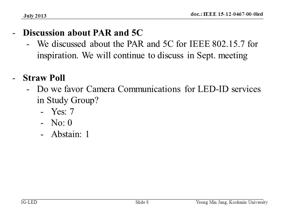 doc.: IEEE 15-08-0214-01-vlc IG-LED July 2013 Yeong Min Jang, Kookmin University Slide 8 -Discussion about PAR and 5C -We discussed about the PAR and 5C for IEEE 802.15.7 for inspiration.