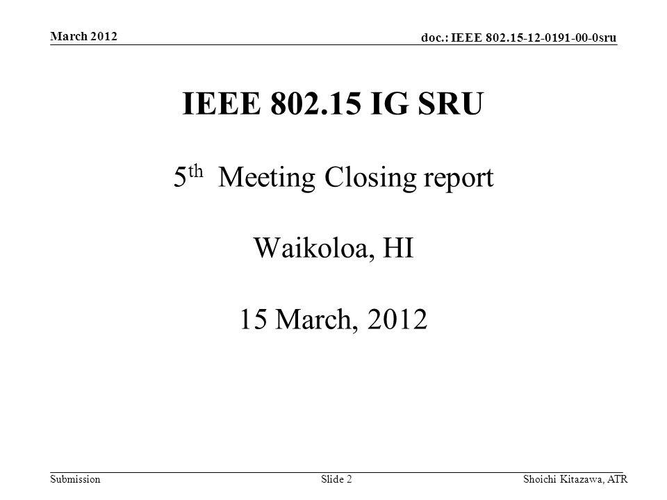 doc.: IEEE 802.15-12-0191-00-0sru Submission March 2012 Shoichi Kitazawa, ATRSlide 2 IEEE 802.15 IG SRU 5 th Meeting Closing report Waikoloa, HI 15 March, 2012