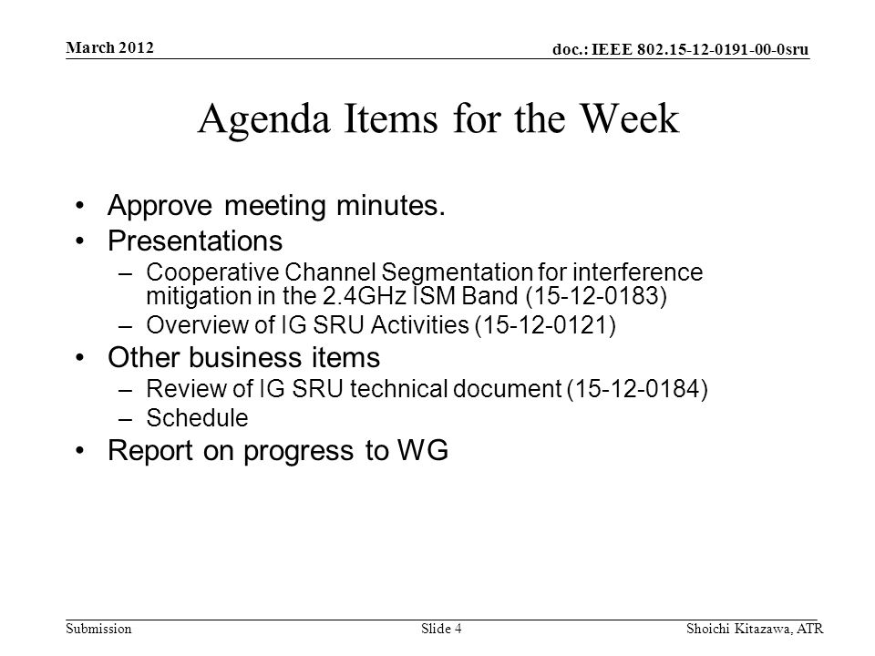 doc.: IEEE 802.15-12-0191-00-0sru Submission March 2012 Shoichi Kitazawa, ATRSlide 4 Agenda Items for the Week Approve meeting minutes.