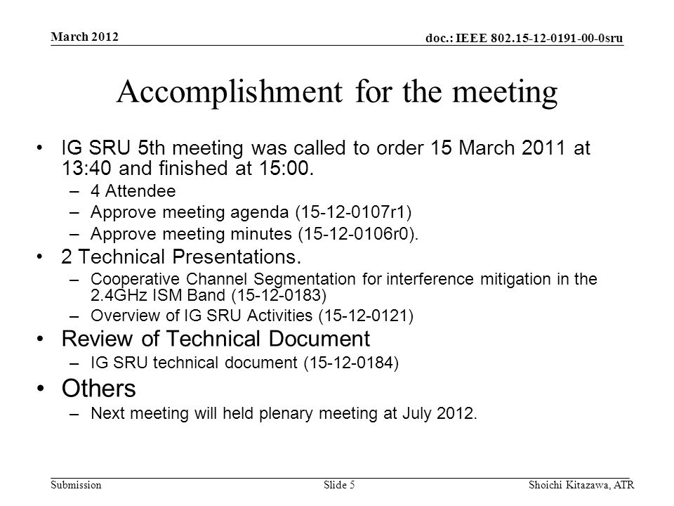 doc.: IEEE 802.15-12-0191-00-0sru Submission March 2012 Shoichi Kitazawa, ATRSlide 5 Accomplishment for the meeting IG SRU 5th meeting was called to order 15 March 2011 at 13:40 and finished at 15:00.