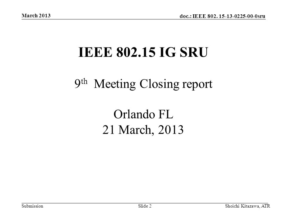 doc.: IEEE 802. 15-13-0225-00-0sru Submission March 2013 Shoichi Kitazawa, ATRSlide 2 IEEE 802.15 IG SRU 9 th Meeting Closing report Orlando FL 21 Mar