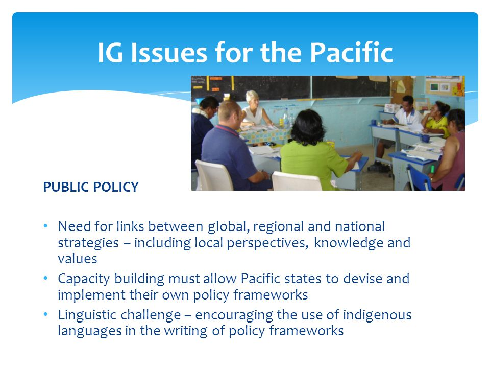 PUBLIC POLICY Need for links between global, regional and national strategies – including local perspectives, knowledge and values Capacity building must allow Pacific states to devise and implement their own policy frameworks Linguistic challenge – encouraging the use of indigenous languages in the writing of policy frameworks IG Issues for the Pacific