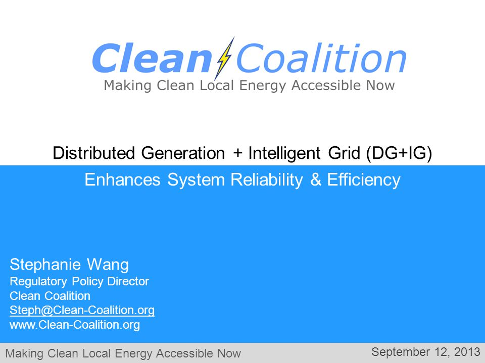 Making Clean Local Energy Accessible Now September 12, 2013 Enhances System Reliability & Efficiency Distributed Generation + Intelligent Grid (DG+IG) Stephanie Wang Regulatory Policy Director Clean Coalition