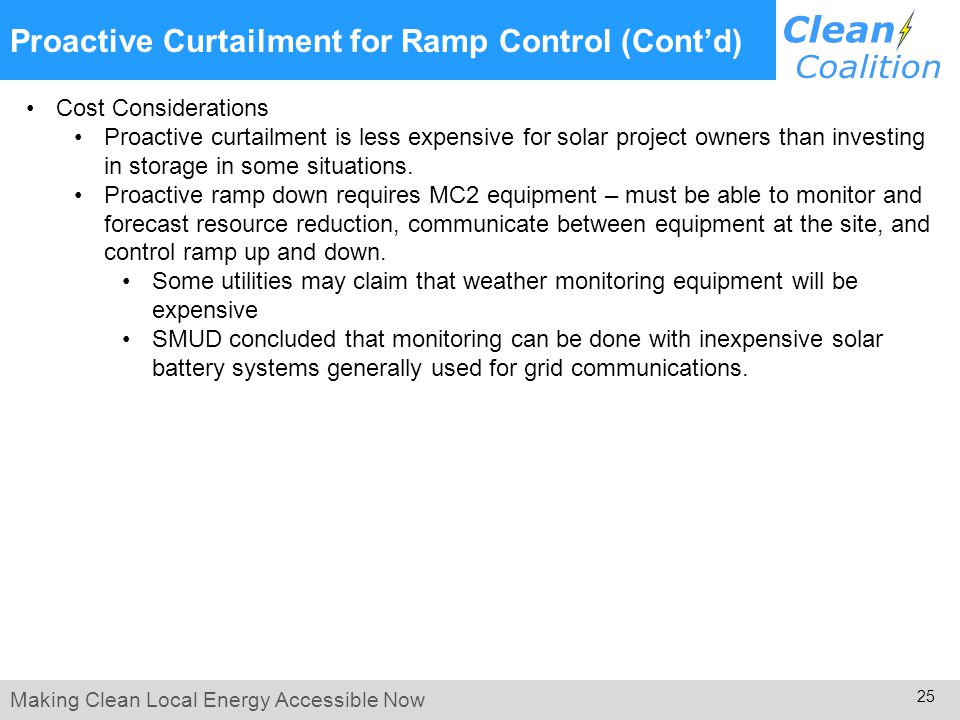 Making Clean Local Energy Accessible Now 25 Proactive Curtailment for Ramp Control (Cont'd) Cost Considerations Proactive curtailment is less expensive for solar project owners than investing in storage in some situations.