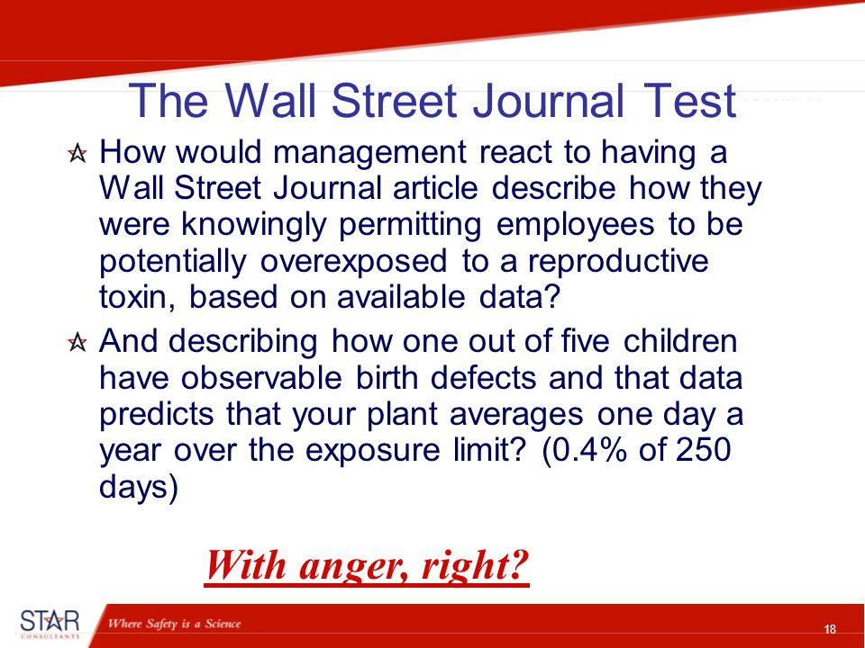 18 The Wall Street Journal Test How would management react to having a Wall Street Journal article describe how they were knowingly permitting employees to be potentially overexposed to a reproductive toxin, based on available data.