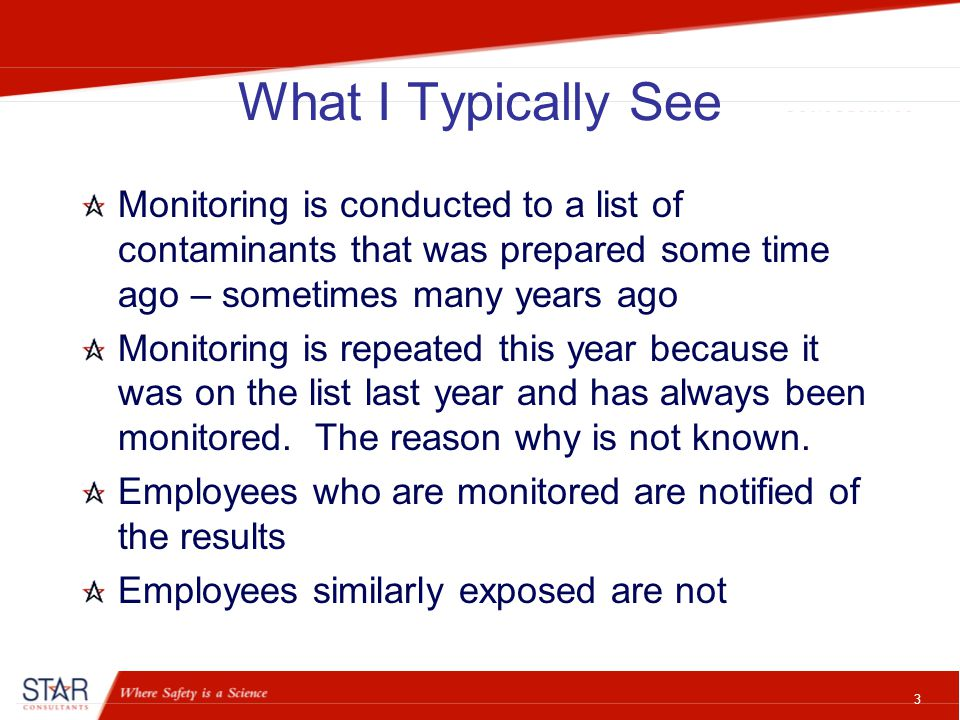 3 What I Typically See Monitoring is conducted to a list of contaminants that was prepared some time ago – sometimes many years ago Monitoring is repeated this year because it was on the list last year and has always been monitored.