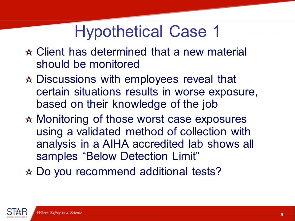 10 Hypothetical Case 2 Client has determined that a new material should be monitored Discussions with employees reveal that certain situations results in worse exposure, based on their knowledge of the job Monitoring of those worst case exposures using a validated method of collection with analysis in a AIHA accredited lab shows all samples above the Exposure Limit Do you recommend additional tests?