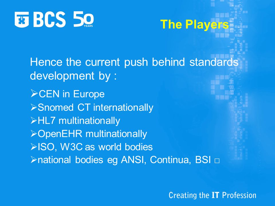 The Players Hence the current push behind standards development by :  CEN in Europe  Snomed CT internationally  HL7 multinationally  OpenEHR multinationally  ISO, W3C as world bodies  national bodies eg ANSI, Continua, BSI □