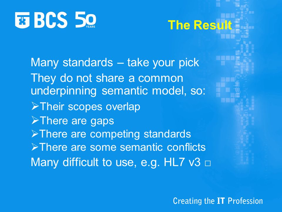 The Result Many standards – take your pick They do not share a common underpinning semantic model, so:  Their scopes overlap  There are gaps  There are competing standards  There are some semantic conflicts Many difficult to use, e.g.