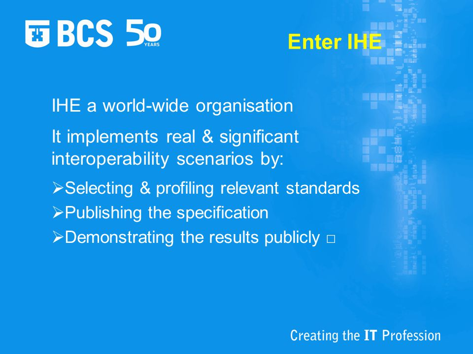 IHE & BCS We welcome IHE UK into BCS HIF IHE sees this as helping them extend their mission into work outside imaging It contributes to BCS HIF's mission to develop the full potential of health informatics Thank you □