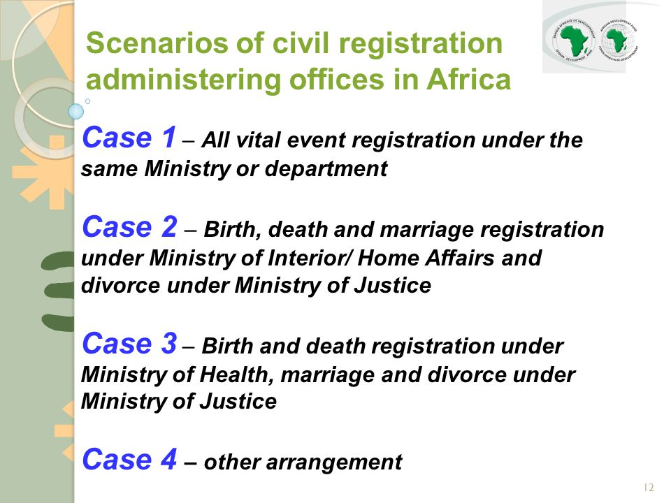 12 Scenarios of civil registration administering offices in Africa Case 1 – All vital event registration under the same Ministry or department Case 2 – Birth, death and marriage registration under Ministry of Interior/ Home Affairs and divorce under Ministry of Justice Case 3 – Birth and death registration under Ministry of Health, marriage and divorce under Ministry of Justice Case 4 – other arrangement