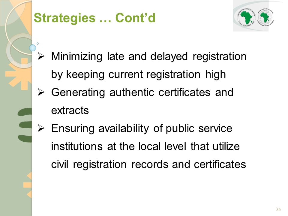 26  Minimizing late and delayed registration by keeping current registration high  Generating authentic certificates and extracts  Ensuring availability of public service institutions at the local level that utilize civil registration records and certificates Strategies … Cont'd