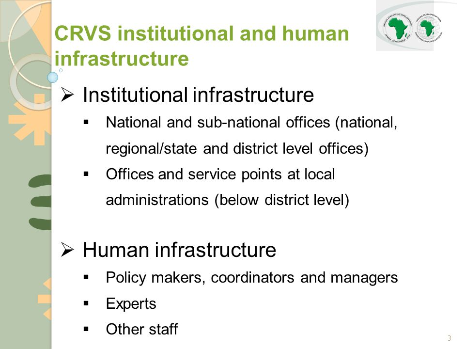 3  Institutional infrastructure  National and sub-national offices (national, regional/state and district level offices)  Offices and service points at local administrations (below district level)  Human infrastructure  Policy makers, coordinators and managers  Experts  Other staff CRVS institutional and human infrastructure