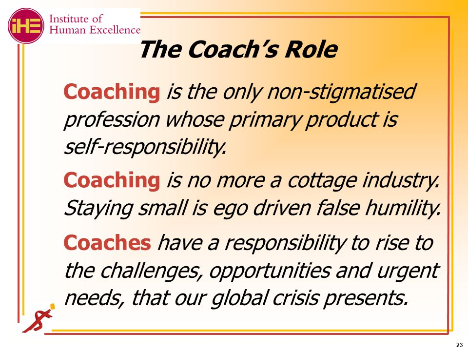 23 The Coach's Role Coaching is the only non-stigmatised profession whose primary product is self-responsibility.