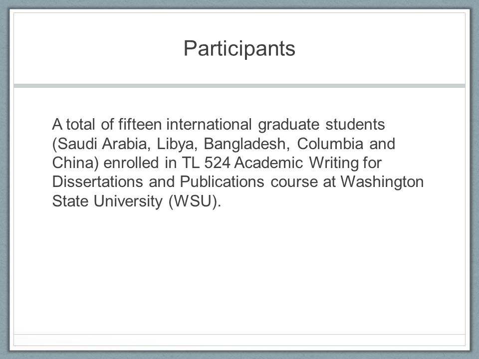 Participants A total of fifteen international graduate students (Saudi Arabia, Libya, Bangladesh, Columbia and China) enrolled in TL 524 Academic Writing for Dissertations and Publications course at Washington State University (WSU).