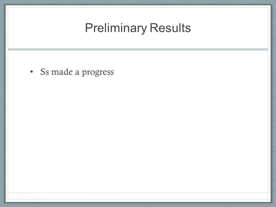 Preliminary Results Ss made a progress
