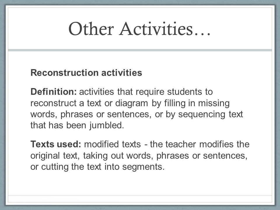 Other Activities… Reconstruction activities Definition: activities that require students to reconstruct a text or diagram by filling in missing words, phrases or sentences, or by sequencing text that has been jumbled.
