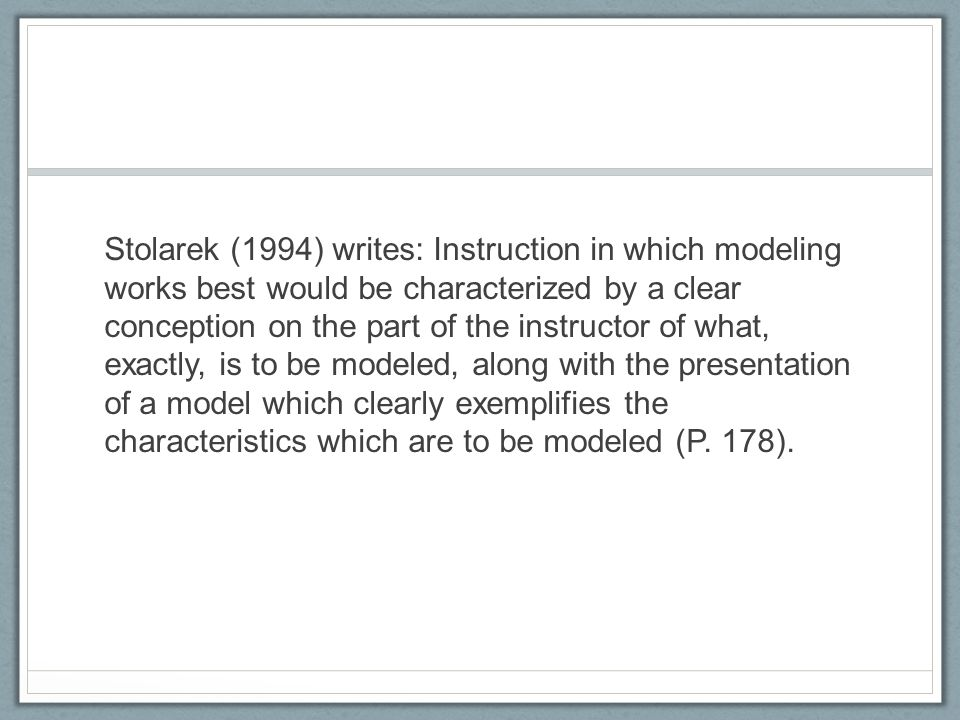 Stolarek (1994) writes: Instruction in which modeling works best would be characterized by a clear conception on the part of the instructor of what, exactly, is to be modeled, along with the presentation of a model which clearly exemplifies the characteristics which are to be modeled (P.