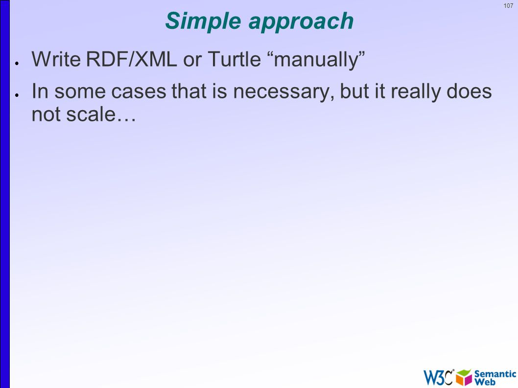 107 Simple approach  Write RDF/XML or Turtle manually  In some cases that is necessary, but it really does not scale…