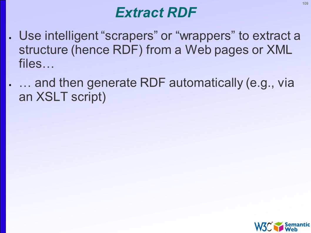 109 Extract RDF  Use intelligent scrapers or wrappers to extract a structure (hence RDF) from a Web pages or XML files…  … and then generate RDF automatically (e.g., via an XSLT script)