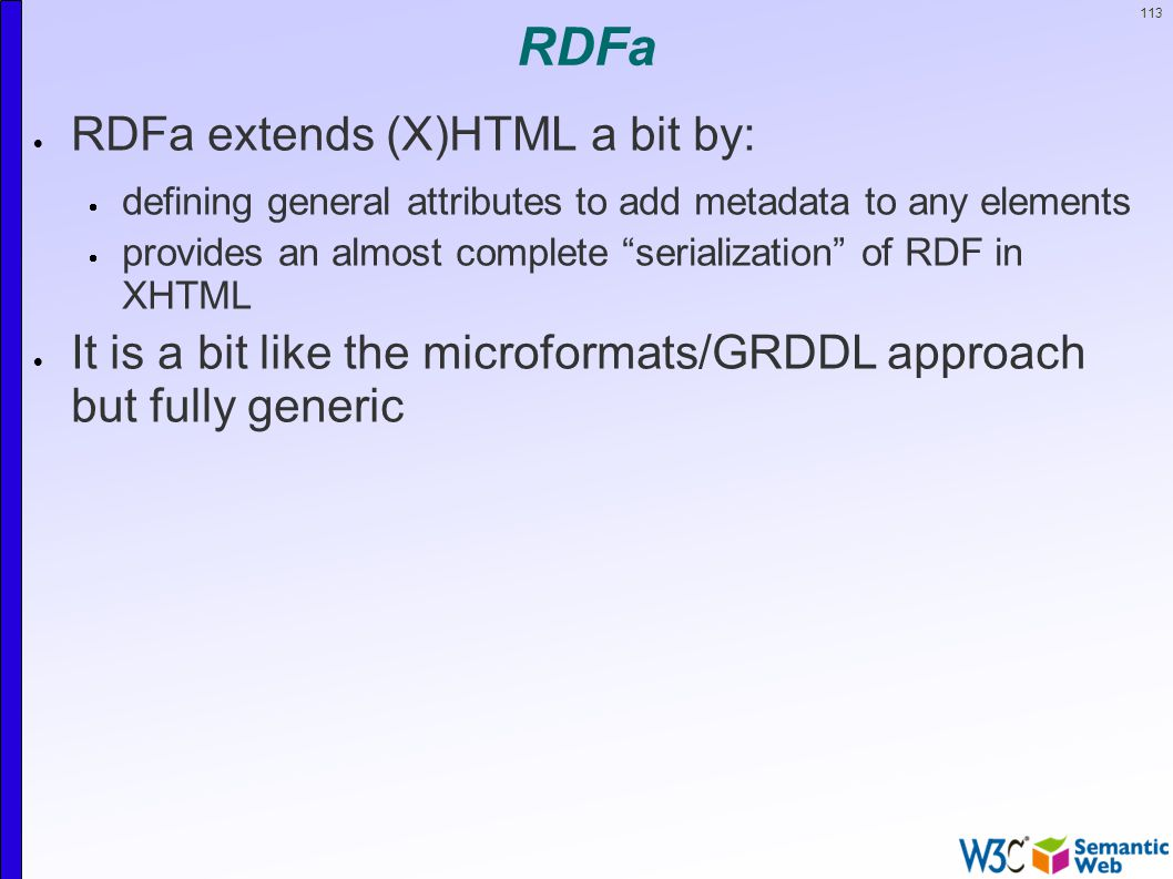 113 RDFa  RDFa extends (X)HTML a bit by:  defining general attributes to add metadata to any elements  provides an almost complete serialization of RDF in XHTML  It is a bit like the microformats/GRDDL approach but fully generic
