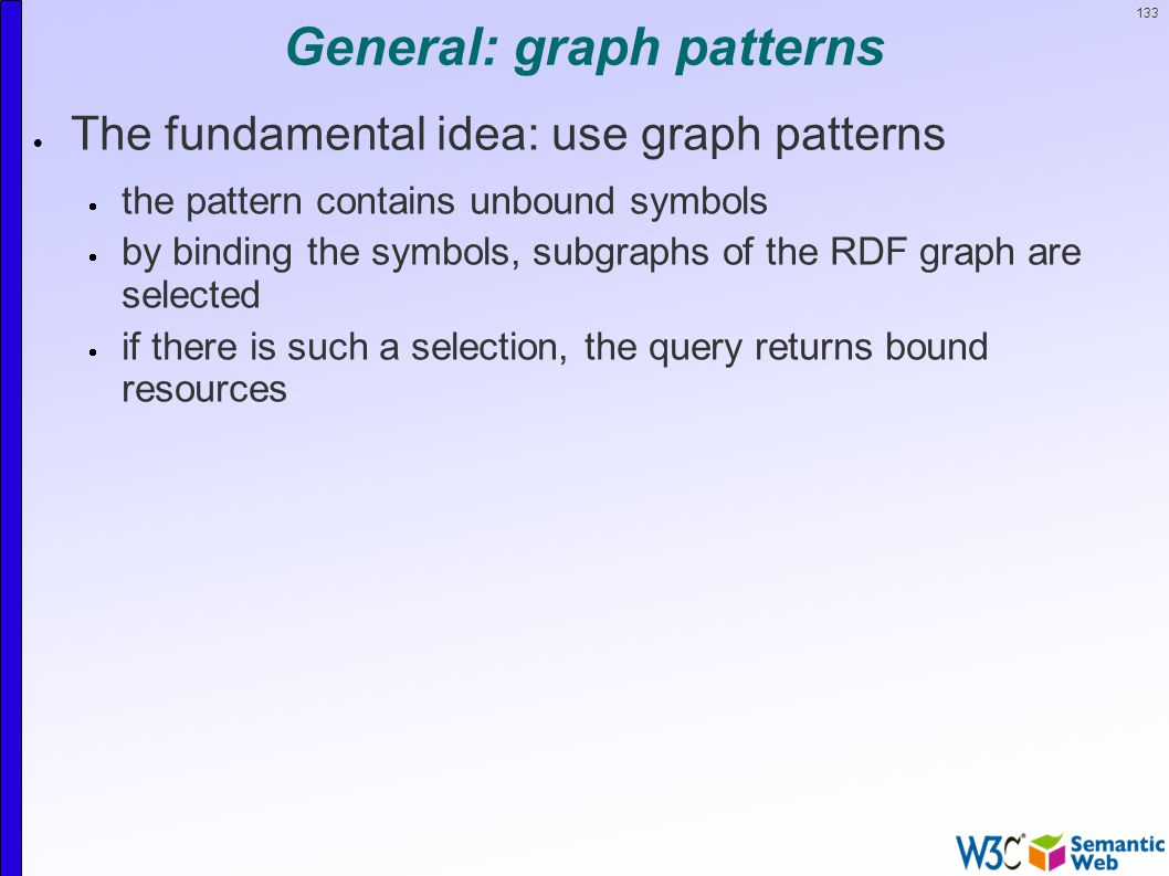 133 General: graph patterns  The fundamental idea: use graph patterns  the pattern contains unbound symbols  by binding the symbols, subgraphs of the RDF graph are selected  if there is such a selection, the query returns bound resources