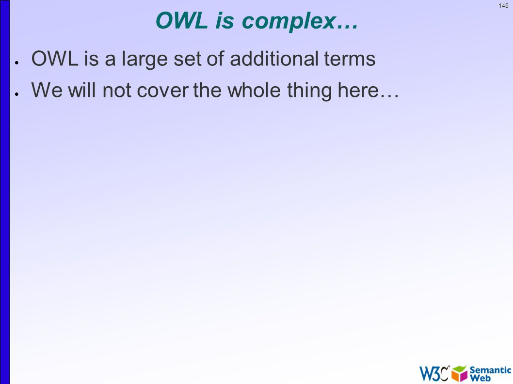 146 OWL is complex…  OWL is a large set of additional terms  We will not cover the whole thing here…