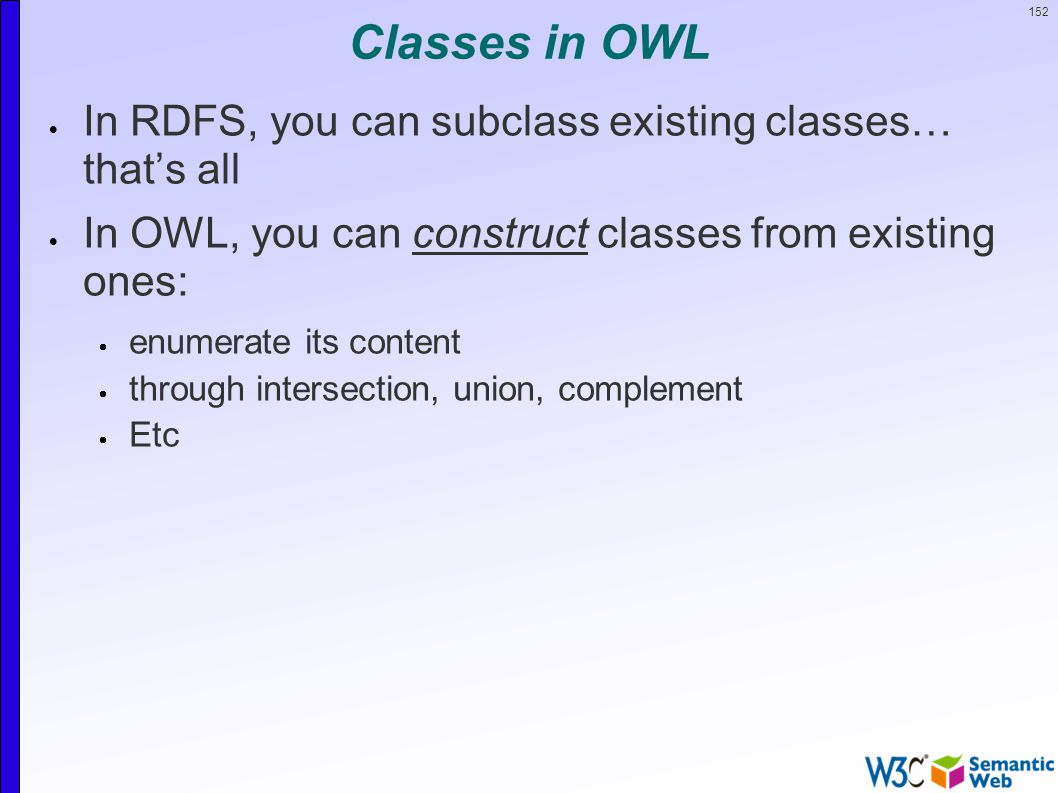 152 Classes in OWL  In RDFS, you can subclass existing classes… that's all  In OWL, you can construct classes from existing ones:  enumerate its content  through intersection, union, complement  Etc