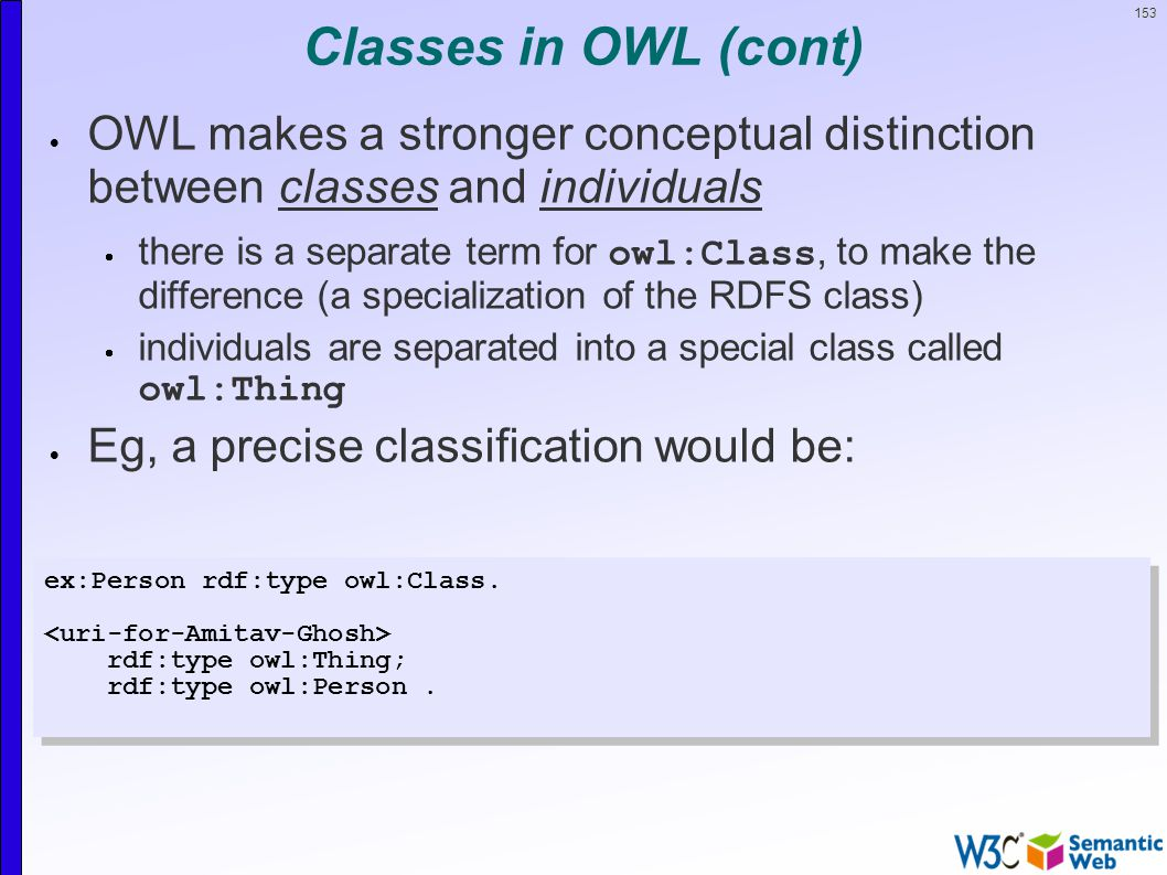 153 Classes in OWL (cont)  OWL makes a stronger conceptual distinction between classes and individuals  there is a separate term for owl:Class, to make the difference (a specialization of the RDFS class)  individuals are separated into a special class called owl:Thing  Eg, a precise classification would be: ex:Person rdf:type owl:Class.