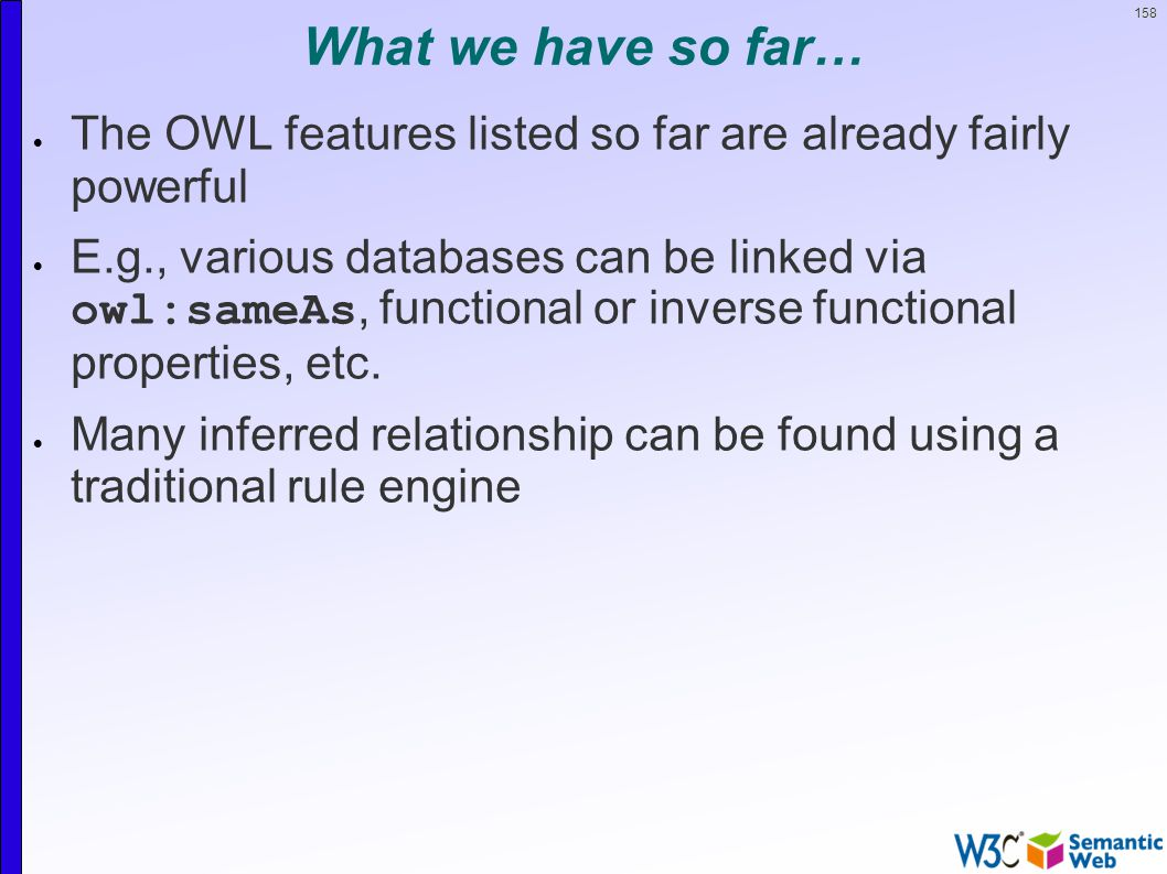 158 What we have so far…  The OWL features listed so far are already fairly powerful  E.g., various databases can be linked via owl:sameAs, functional or inverse functional properties, etc.