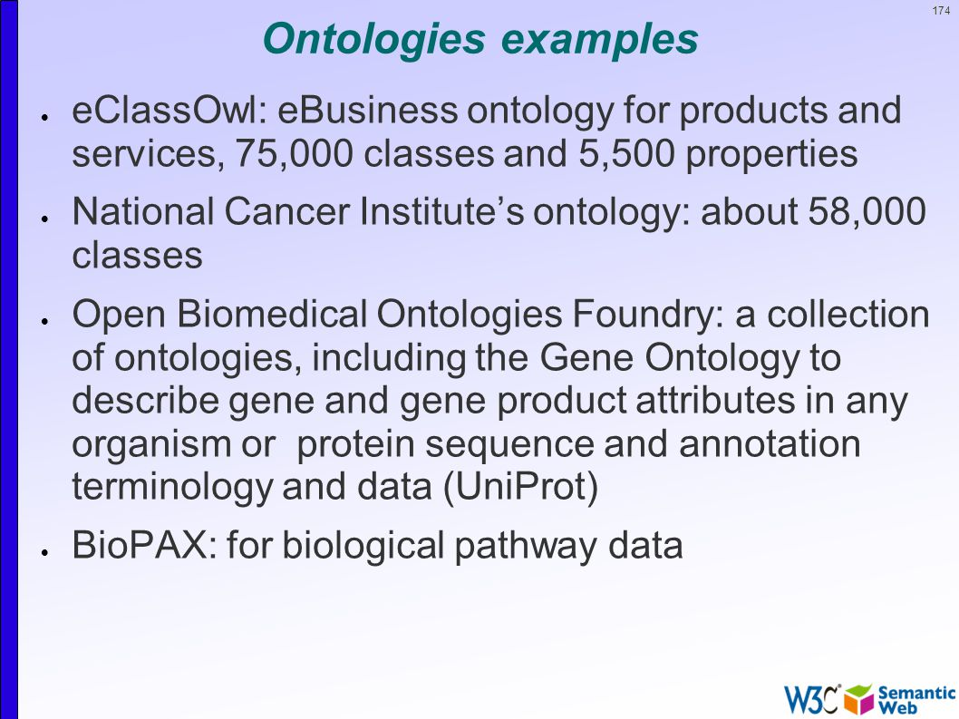 174 Ontologies examples  eClassOwl: eBusiness ontology for products and services, 75,000 classes and 5,500 properties  National Cancer Institute's ontology: about 58,000 classes  Open Biomedical Ontologies Foundry: a collection of ontologies, including the Gene Ontology to describe gene and gene product attributes in any organism or protein sequence and annotation terminology and data (UniProt)  BioPAX: for biological pathway data