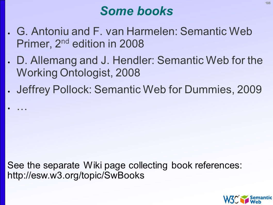 186 Some books  G. Antoniu and F. van Harmelen: Semantic Web Primer, 2 nd edition in 2008  D.