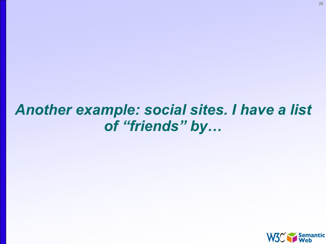 26 Another example: social sites. I have a list of friends by…