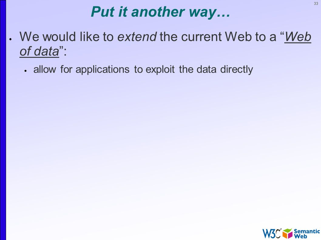 33 Put it another way…  We would like to extend the current Web to a Web of data :  allow for applications to exploit the data directly