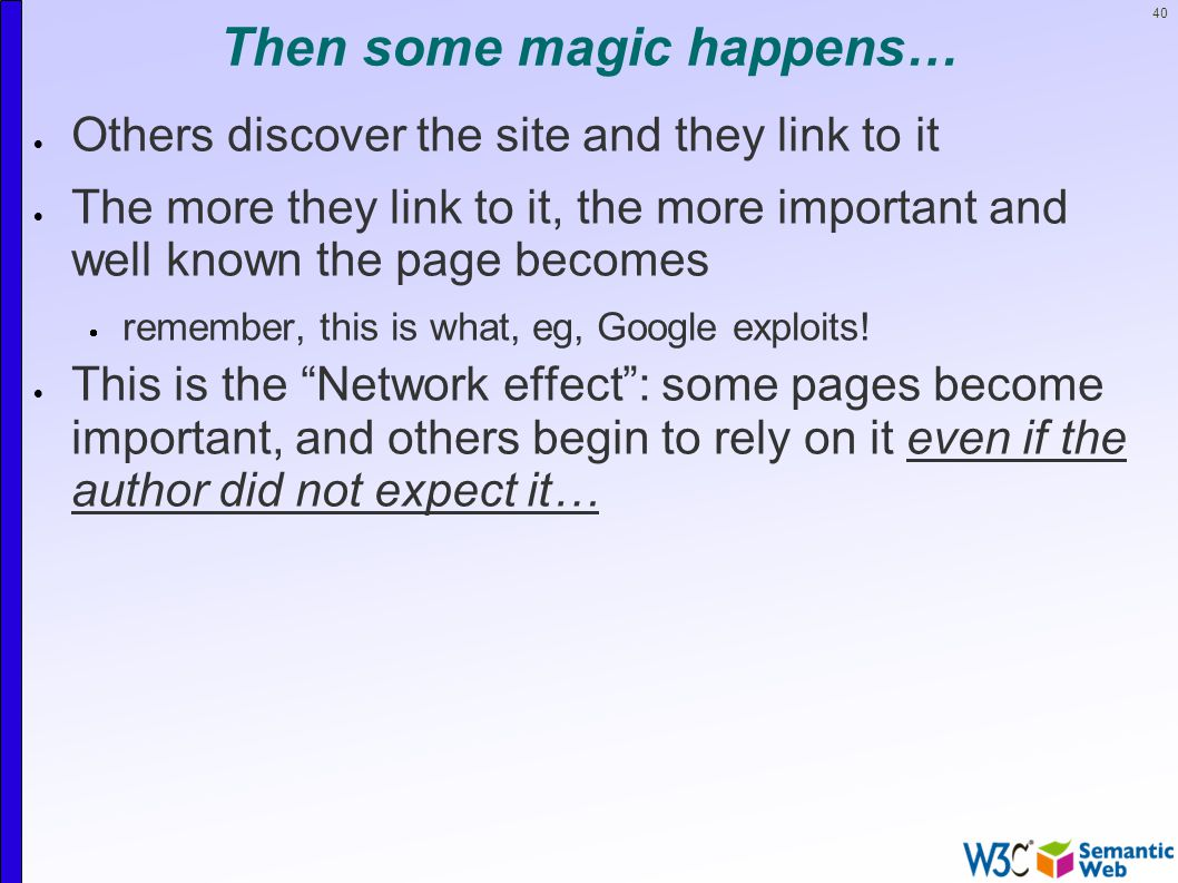 40 Then some magic happens…  Others discover the site and they link to it  The more they link to it, the more important and well known the page becomes  remember, this is what, eg, Google exploits.