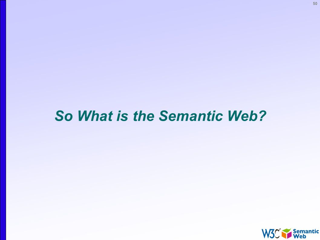 50 So What is the Semantic Web