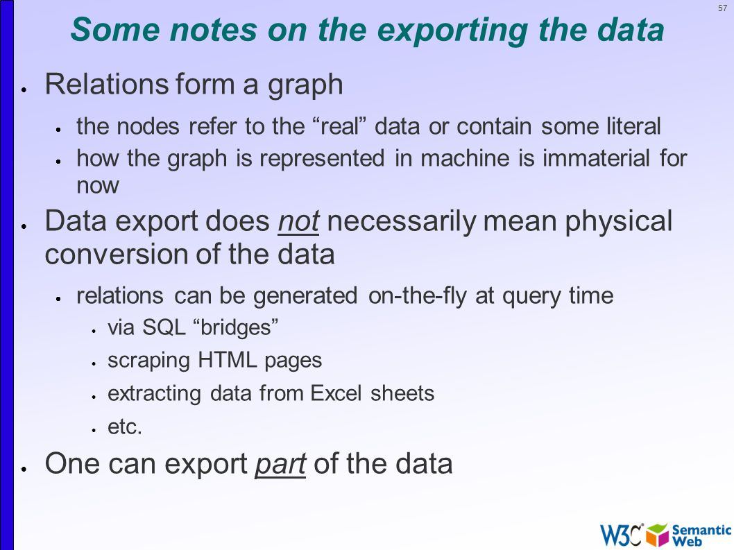 57 Some notes on the exporting the data  Relations form a graph  the nodes refer to the real data or contain some literal  how the graph is represented in machine is immaterial for now  Data export does not necessarily mean physical conversion of the data  relations can be generated on-the-fly at query time  via SQL bridges  scraping HTML pages  extracting data from Excel sheets  etc.