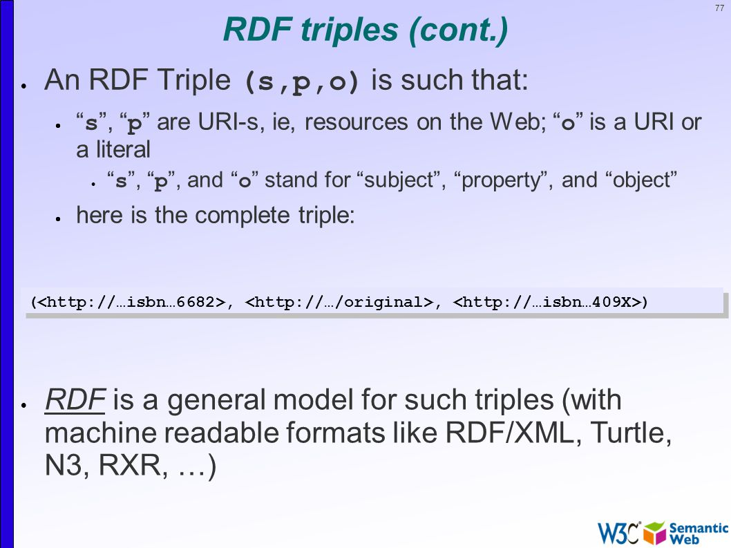 77 RDF triples (cont.)  An RDF Triple (s,p,o) is such that:  s , p are URI-s, ie, resources on the Web; o is a URI or a literal  s , p , and o stand for subject , property , and object  here is the complete triple:  RDF is a general model for such triples (with machine readable formats like RDF/XML, Turtle, N3, RXR, …) (,, )